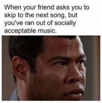 Music, Humans of Tumblr, and Asks: When your friend asks you to  skip to the next song, but  you've ran out of socially  acceptable music.
