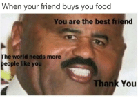 you are the best: When your friend buys you food  You are the best friend  The world needs more  eople like you  Thank You
