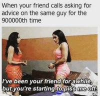 Awhil: When your friend calls asking for  advice on the same guy for the  900000th time  I've been your friend for awhile  but you're starting topiss me ofe