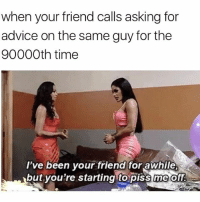 Advice, Friends, and Memes: when your friend calls asking for  advice on the same guy for the  90000th time  I've been your friend for awhile  but you're starting to piss me off if you ever stop talking to your friends because of a guy then you're a terrible person and should choke