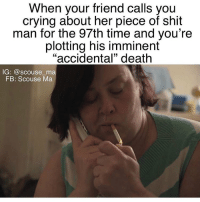 """Crying, Memes, and Shit: When your friend calls you  crying about her piece of shit  man for the 97th time and you're  plotting his imminent  """"accidental"""" death  IG: @scouse ma  FB: Scouse Ma It was an accident, honest 😈 You need to follow @scouse_ma @scouse_ma @scouse_ma @scouse_ma"""