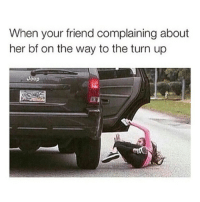 Memes, 🤖, and Turn: When your friend complaining about  her bf on the way to the turn up  Joop The fuck outta here ya betch ✌🏼️💁🏼