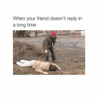 😂: When your friend doesn't reply in  a long time  lol is u ded 😂