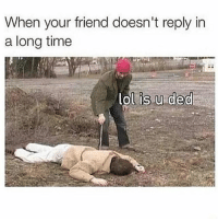 Friends, Lol, and Time: When your friend doesn't reply in  a long time  lol is u ded You better be!
