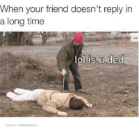 Dank, Friends, and Lol: When your friend doesn't reply in  a long time  lol is u ded  Source: onlytwitterpics