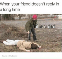 Friends, Memes, and Time: When your friend doesn't reply in  a long time  lol is u ded  Source: onlytwitterpics