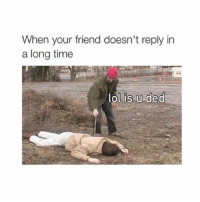 Yass: When your friend doesn't reply in  a long time  ol is u ded Yass