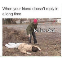 Friends, Memes, and Time: When your friend doesn't reply in  a long time  ol is u ded