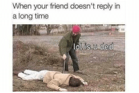 Funny, Lol, and Friend: When your friend doesn't reply in  a long timee  lol is.u ded