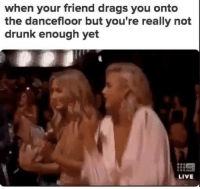 most definitely.: when your friend drags you onto  the dancefloor but you're really not  drunk enough yet  LIVE most definitely.
