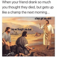 Advil, Memes, and Thought: When your friend drank so much  you thought they died, but gets up  like a champ the next morning  u boys got any advil  bro we thought you died