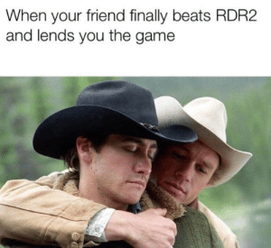 When your friend finally beats RDR2 and lends you the game: When your friend finally beats RDR2  and lends you the game When your friend finally beats RDR2 and lends you the game