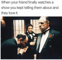 Dank, Love, and Watches: When your friend finally watches a  show you kept telling them about and  they love it Thank me later