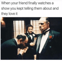 Funny, Lol, and Good: When your friend finally watches a  show you kept telling them about and  they loveit Tag this good friend lol