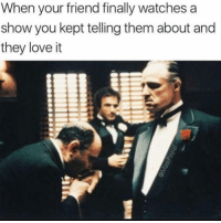 Love, Watches, and Girl Memes: When your friend finally watches a  show you kept telling them about and  they love it Let's just say you owe me one