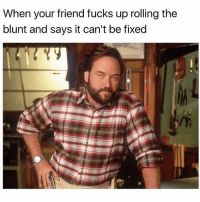 Got you fam 👍 @dope_weed_photos: When your friend fucks up rolling the  blunt and says it can't be fixed Got you fam 👍 @dope_weed_photos