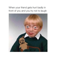 Bad, Friends, and Girl Memes: When your friend gets hurt badly in  front of you and you try not to laugh hahaha