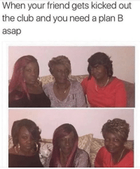 Blackpeopletwitter, Club, and Plan B: When your friend gets kicked out  the club and you need a plan B  asap <p>Plan B is foolproof (via /r/BlackPeopleTwitter)</p>
