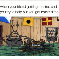 Help, Masters, and Dank Memes: when your friend getting roasted and  you try to help but you get roasted too  @bildad Unless you know what you're doing and have your masters degree in roasting, just let your bro get deep fried and keep ya mouth shut 🤐