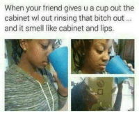 Bitch Out: When your friend gives u a cup out the  cabinet wl out rinsing that bitch out  and it smell like cabinet and lips.