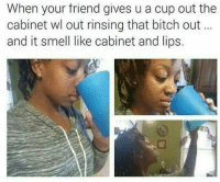 <p>i&rsquo;m not even thirsty any more (via /r/BlackPeopleTwitter)</p>: When your friend gives u a cup out the  cabinet wl out rinsing that bitch out  and it smell like cabinet and lips <p>i&rsquo;m not even thirsty any more (via /r/BlackPeopleTwitter)</p>