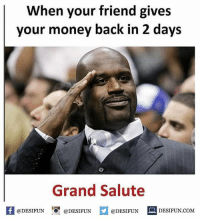 Be Like, Meme, and Memes: When your friend gives  your money back in 2 days  Grand Salute  困@DESIFUN 증@DESIFUN  @DESIFUN-DESIFUN.COM Twitter: BLB247 Snapchat : BELIKEBRO.COM belikebro sarcasm meme Follow @be.like.bro