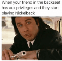 Nickelback, Dank Memes, and Friend: When your friend in the backseat  has aux privileges and they start  playing Nickelback U tryin to get us all killed brochacho @champagneemojis