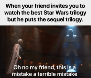 He's gone too far!: When your friend invites you to  watch the best Star Wars trilogy  but he puts the sequel trilogy.  Oh no my friend, this is a  mistake a terrible mistake He's gone too far!