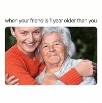 Girl Memes, Friend, and You: when your friend is 1 year older than you