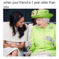 Funny, Memes, and Friend: when your friend is 1 year older than  yOu SarcasmOnly