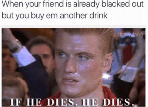 Blacked, Dank Memes, and Another: When your friend is already blacked out  but you buy em another drink  IF HE DIES. HE DIES And buy him another drink.