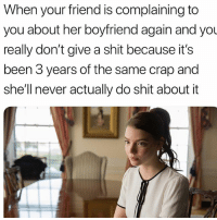 Funny, Shit, and Boyfriend: When your friend is complaining to  you about her boyfriend again and you  really don't give a shit because it's  been 3 years of the same crap and  she'll never actually do shit about it Tag her
