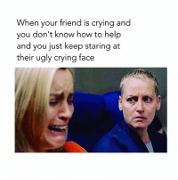 🤔🤔🤔: When your friend is crying and  you don't know how to help  and you just keep staring at  their ugly crying face 🤔🤔🤔