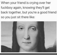 Crying, Fuckboy, and Funny: When your friend is crying over her  fuckboy again, knowing they'll get  back together, but you're a good friend  so you just sit there like: Already see it coming 😒🤦‍♀️