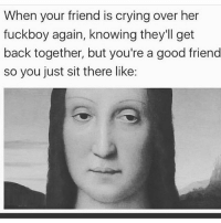Crying, Fuckboy, and Funny: When your friend is crying over her  fuckboy again, knowing they'll get  back together, but you're a good friend  so you just sit there like: Seen it coming already 😂