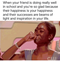 Life, School, and Happiness: When your friend is doing really well  in school and you're so glad because  their happiness is your happiness  and their successes are beams of  light and inspiration in your life.