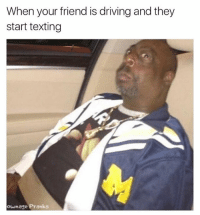 Driving, Memes, and Texting: When your friend is driving and they  start texting  ownage Pranks You tryna kill me?