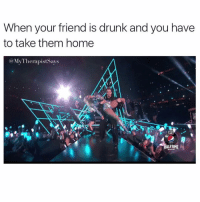 Drunk, Memes, and Snapchat: When your friend is drunk and you have  to take them home  MV Therapist Says  SHOW I was born this way 🍸🍹🍻🥂🍷 . . . . . drinkdrankdrunk . . . 👉 Snapchat : TheSlothYodeler 👈