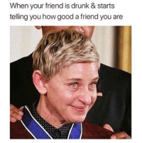 Drunk, Omg, and Too Much: When your friend is drunk & starts  telling you how good a friend you are When someone tells me I have a good heart, I just cry haha like omg thank you for seeing the best in me bc sometimes I'm so hard on myself and I forget how I great I am... anyway I shared too much so I'm feeling uncomfortable rn so I'll probably avoid you for the next year okay? Cool..... 👍🏼