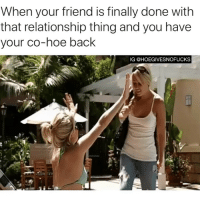 Hoe, Games, and Girl Memes: When your friend is finally done with  that relationship thing and you have  your co-hoe back  IG @HOEGIVESNOFUCKS Let the games begin!