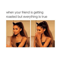 True, Girl Memes, and Friend: when your friend is getting  roasted but everything is true  @basicbitch Tag them! 😂