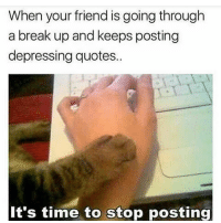 Stop it: When your friend is going through  a break up and keeps posting  depressing quotes.  It's time to stop posting Stop it
