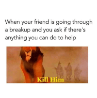 Anything You Can Do: When your friend is going through  a breakup and you ask if there's  anything you can do to help  Kill Him