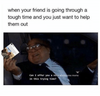 "Friends, Meme, and Memes: when your friend is going through a  tough time and you just want to help  them out  Can I offer you a nice wholesome meme  in this trying time? <p>Thanks guys for giving me so many uplifting memes to share with friends! :) via /r/wholesomememes <a href=""http://ift.tt/2mhQXg5"">http://ift.tt/2mhQXg5</a></p>"