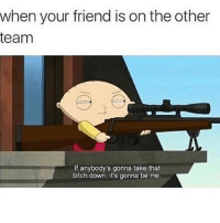 """Bitch, Memes, and Savage: when your friend is on the other  team  If anybody's gonna take that  bitch down, it's gonna be me Fax double tap 😂😂😂 Comment """"savage"""" letter by letter for a shoutout"""