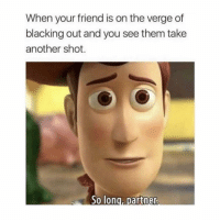 Memes, Time, and On the Verge: When your friend is on the verge of  blacking out and you see them take  another shot. IT'S THAT TIME OF THE WEEK!!