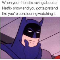 Very True 😂: When your friend is raving about a  Netflix show and you gotta pretend  like you're considering watching it Very True 😂