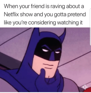 Everytime (i.redd.it): When your friend is raving about a  Netflix show and you gotta pretend  like you're considering watching it Everytime (i.redd.it)