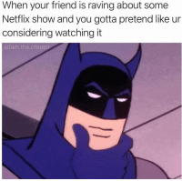 "<p>Nobody cares what show you like anymore. via /r/memes <a href=""https://ift.tt/2L1or0n"">https://ift.tt/2L1or0n</a></p>: When your friend is raving about some  Netflix show and you gotta pretend like ur  considering watching it  adam.the.creator <p>Nobody cares what show you like anymore. via /r/memes <a href=""https://ift.tt/2L1or0n"">https://ift.tt/2L1or0n</a></p>"