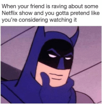 Funny, Netflix, and Girl Memes: When your friend is raving about some  Netflix show and you gotta pretend like  you're considering watching it I'll have to check that out